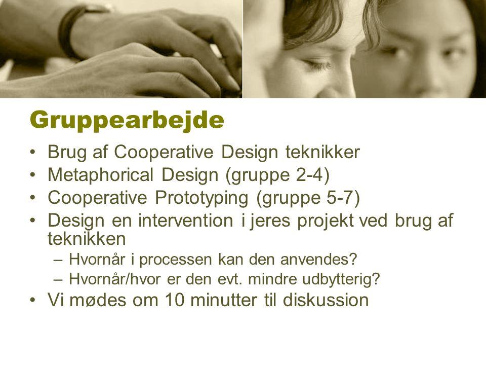 Gruppearbejde Brug af Cooperative Design teknikker Metaphorical Design (gruppe 2-4) Cooperative Prototyping (gruppe 5-7) Design en intervention i jeres projekt ved brug af teknikken –Hvornår i processen kan den anvendes.