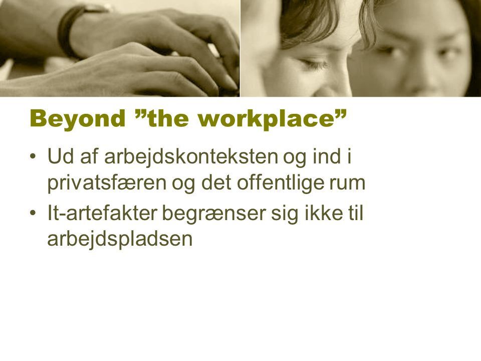 Beyond the workplace Ud af arbejdskonteksten og ind i privatsfæren og det offentlige rum It-artefakter begrænser sig ikke til arbejdspladsen