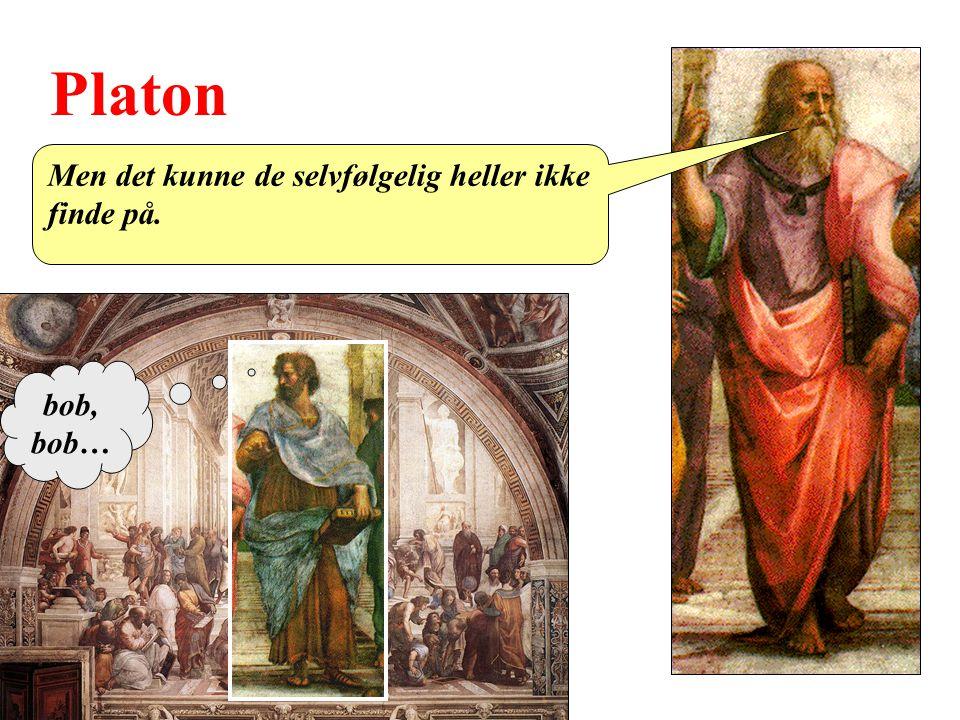 Platon Men det kunne de selvfølgelig heller ikke finde på. bob, bob…