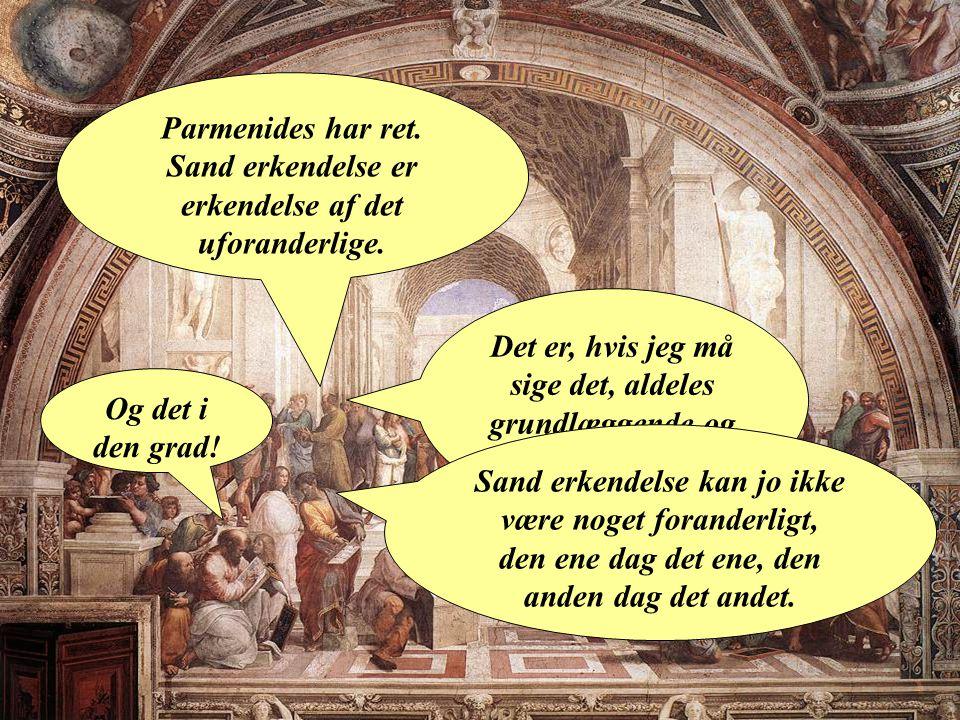 Parmenides har ret. Sand erkendelse er erkendelse af det uforanderlige.