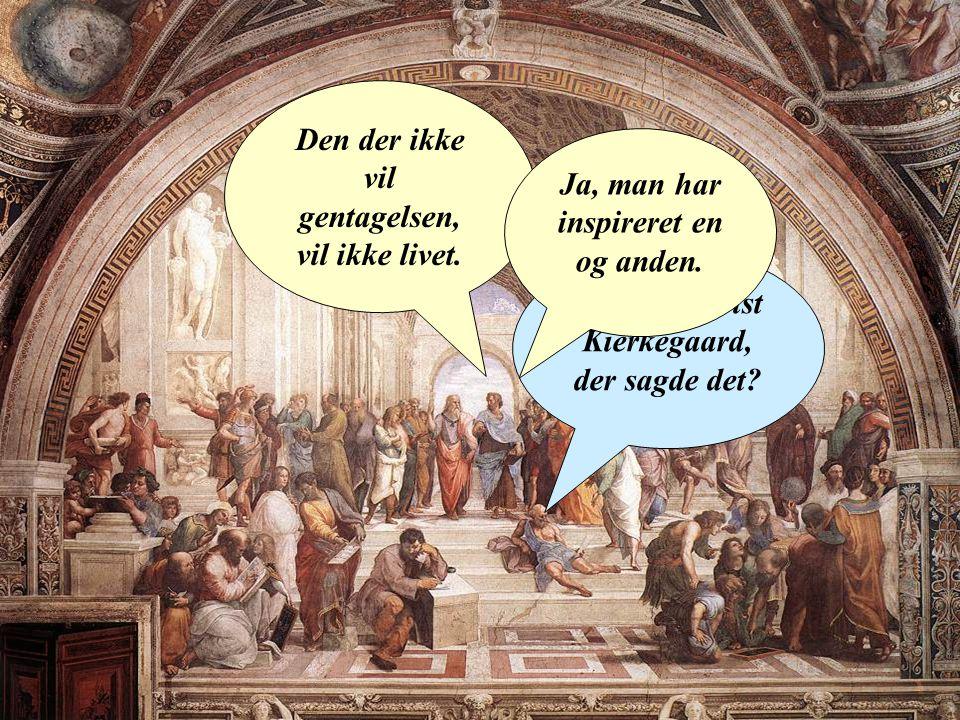 Den der ikke vil gentagelsen, vil ikke livet. Det var da vist Kierkegaard, der sagde det.