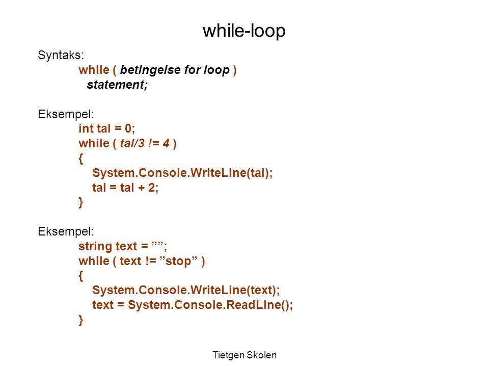 Tietgen Skolen Syntaks: while ( betingelse for loop ) statement; Eksempel: int tal = 0; while ( tal/3 != 4 ) { System.Console.WriteLine(tal); tal = tal + 2; } Eksempel: string text = ; while ( text != stop ) { System.Console.WriteLine(text); text = System.Console.ReadLine(); } while-loop