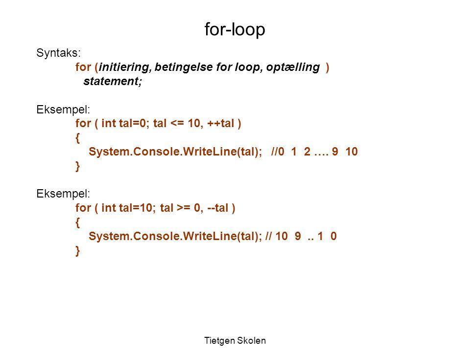 Tietgen Skolen Syntaks: for (initiering, betingelse for loop, optælling ) statement; Eksempel: for ( int tal=0; tal <= 10, ++tal ) { System.Console.WriteLine(tal); //0 1 2 ….