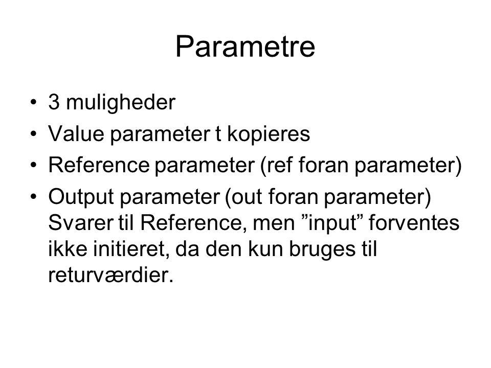 Parametre 3 muligheder Value parameter t kopieres Reference parameter (ref foran parameter) Output parameter (out foran parameter) Svarer til Reference, men input forventes ikke initieret, da den kun bruges til returværdier.