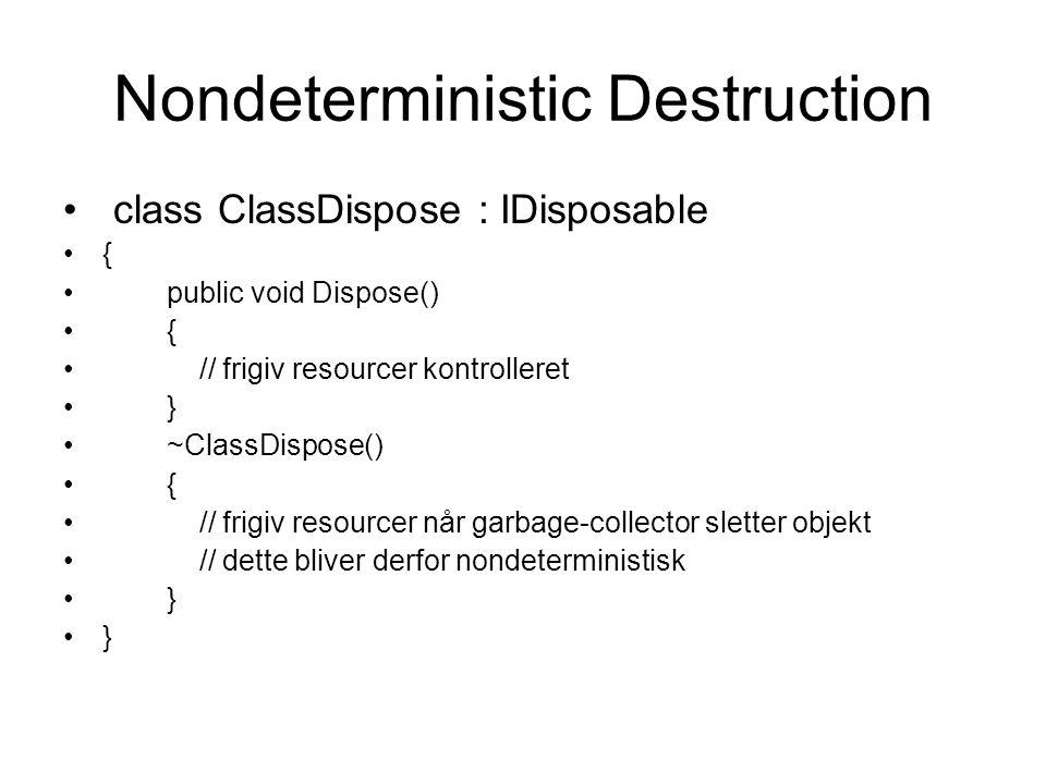 Nondeterministic Destruction class ClassDispose : IDisposable { public void Dispose() { // frigiv resourcer kontrolleret } ~ClassDispose() { // frigiv resourcer når garbage-collector sletter objekt // dette bliver derfor nondeterministisk }