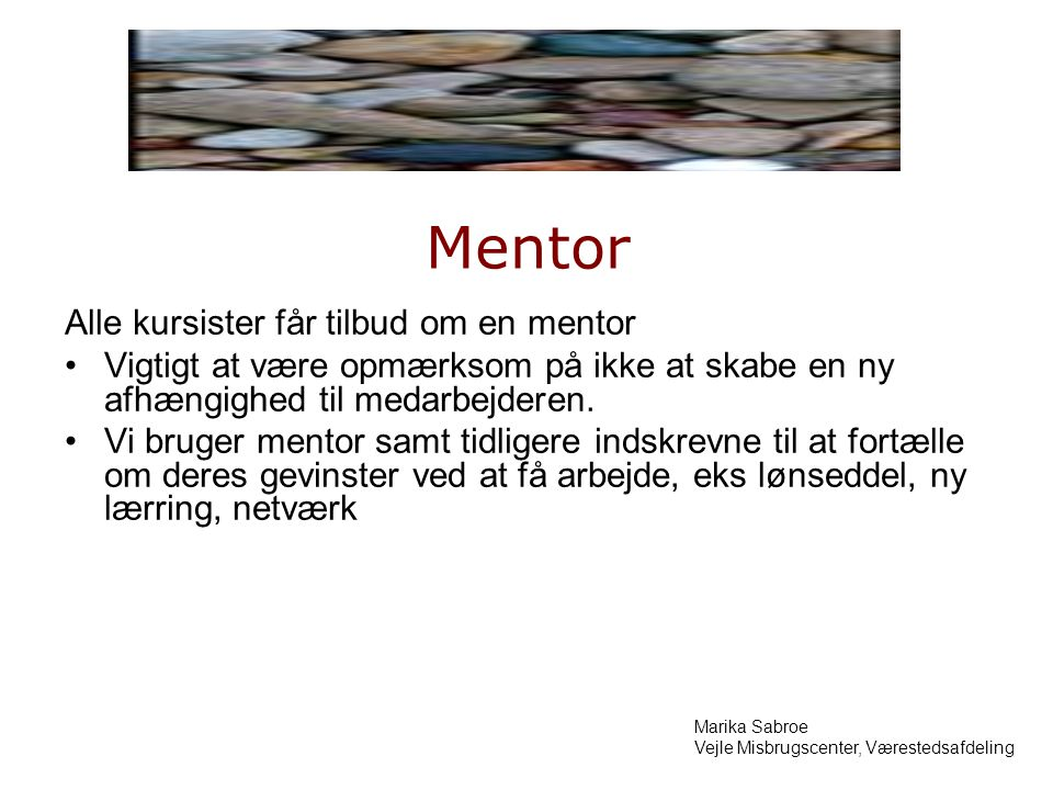 Mentor Alle kursister får tilbud om en mentor Vigtigt at være opmærksom på ikke at skabe en ny afhængighed til medarbejderen.