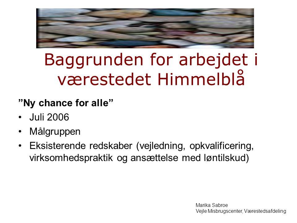 Baggrunden for arbejdet i værestedet Himmelblå Ny chance for alle Juli 2006 Målgruppen Eksisterende redskaber (vejledning, opkvalificering, virksomhedspraktik og ansættelse med løntilskud) Marika Sabroe Vejle Misbrugscenter, Værestedsafdeling