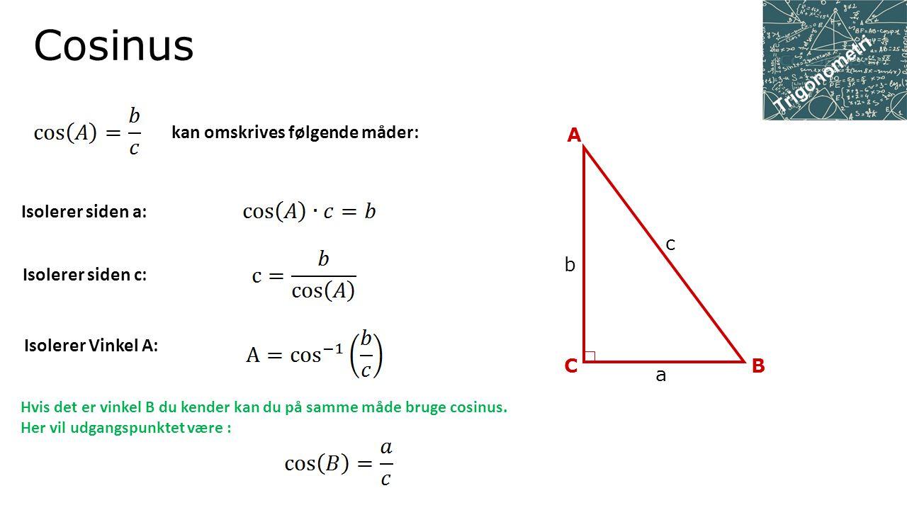 Tangens c C A B b a kan omskrives følgende måder: Isolerer siden a: Isolerer siden b: Isolerer Vinkel A: Hvis det er vinkel B du kender kan du på samme måde bruge cosinus.
