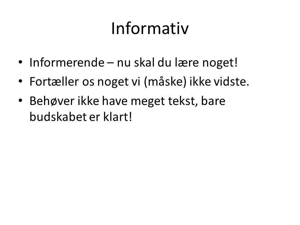 Informativ Informerende – nu skal du lære noget! Fortæller os noget vi (måske) ikke vidste. Behøver ikke have meget tekst, bare budskabet er klart!