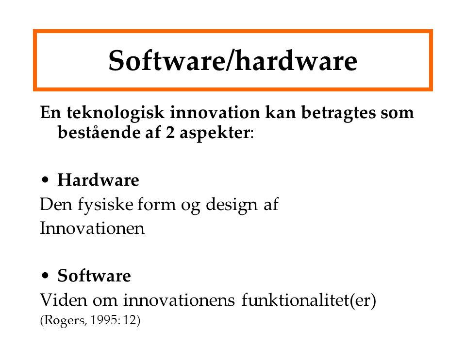 Software/hardware En teknologisk innovation kan betragtes som bestående af 2 aspekter: Hardware Den fysiske form og design af Innovationen Software Viden om innovationens funktionalitet(er) (Rogers, 1995: 12)