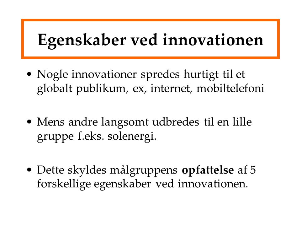 Egenskaber ved innovationen Nogle innovationer spredes hurtigt til et globalt publikum, ex, internet, mobiltelefoni Mens andre langsomt udbredes til en lille gruppe f.eks.