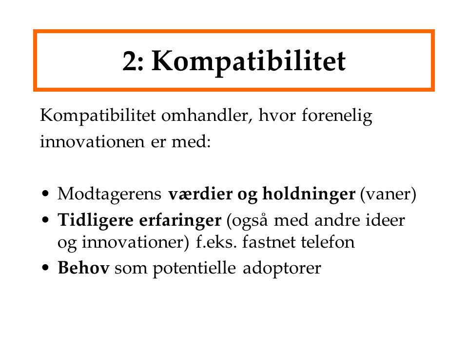 2: Kompatibilitet Kompatibilitet omhandler, hvor forenelig innovationen er med: Modtagerens værdier og holdninger (vaner) Tidligere erfaringer (også med andre ideer og innovationer) f.eks.