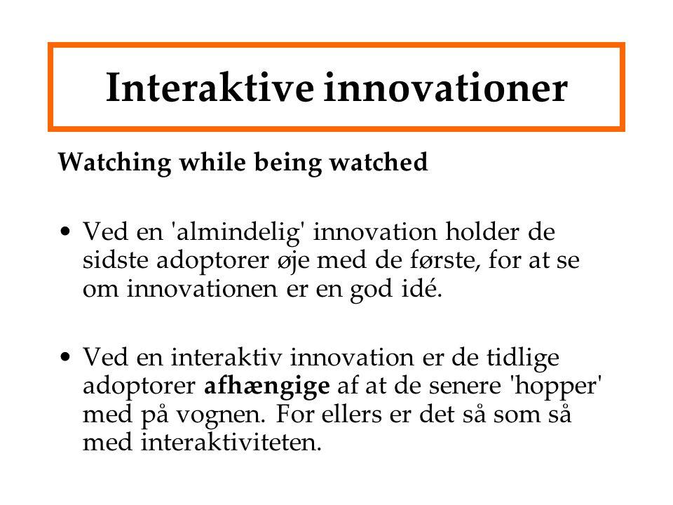 Interaktive innovationer Watching while being watched Ved en almindelig innovation holder de sidste adoptorer øje med de første, for at se om innovationen er en god idé.