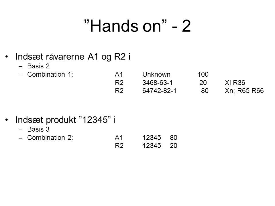 Hands on - 2 Indsæt råvarerne A1 og R2 i –Basis 2 –Combination 1:A1Unknown100 R23468-63-1 20Xi R36 R264742-82-1 80Xn; R65 R66 Indsæt produkt 12345 i –Basis 3 –Combination 2:A11234580 R21234520