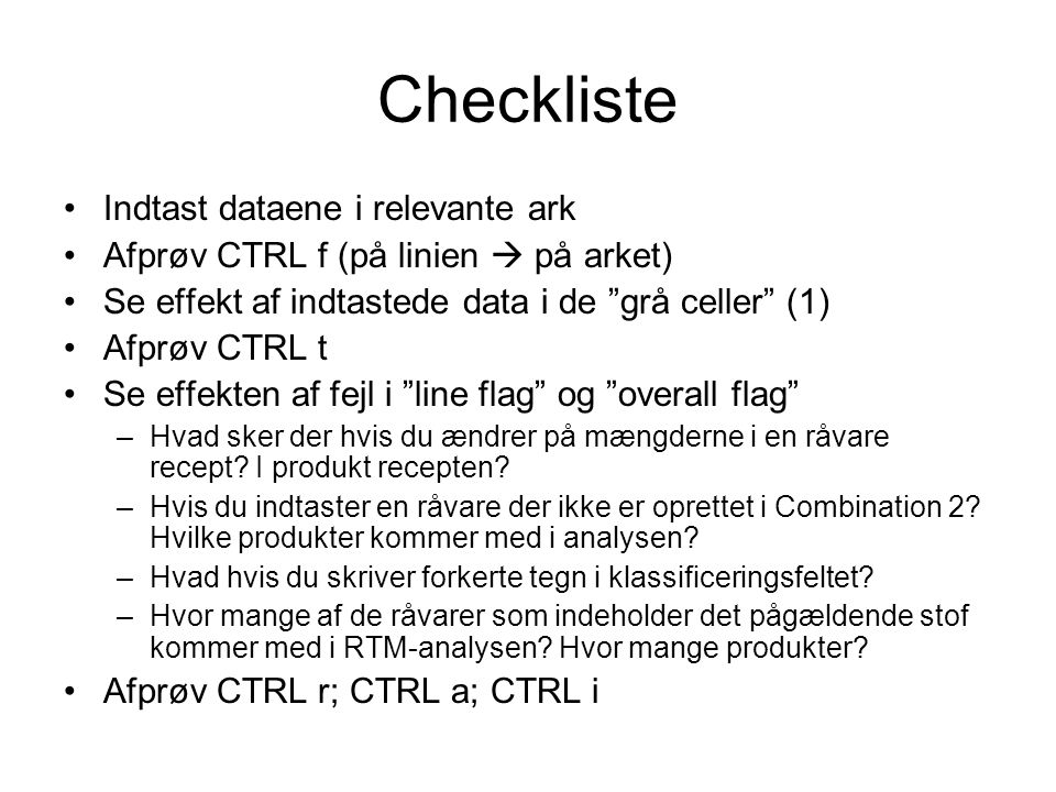 Checkliste Indtast dataene i relevante ark Afprøv CTRL f (på linien  på arket) Se effekt af indtastede data i de grå celler (1) Afprøv CTRL t Se effekten af fejl i line flag og overall flag –Hvad sker der hvis du ændrer på mængderne i en råvare recept.