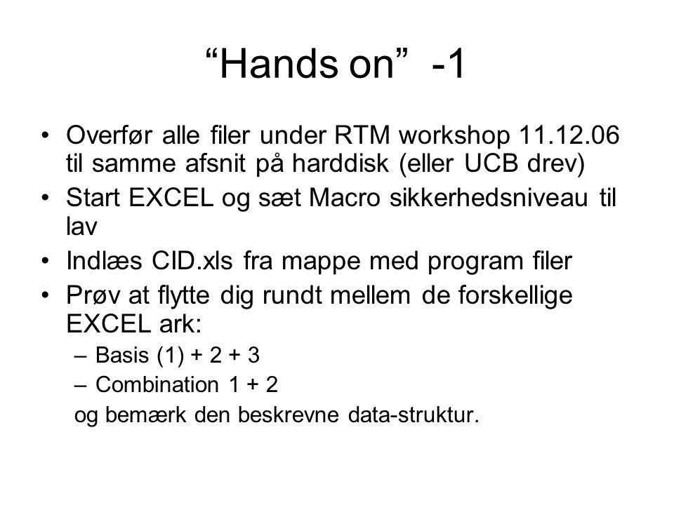 Hands on -1 Overfør alle filer under RTM workshop 11.12.06 til samme afsnit på harddisk (eller UCB drev) Start EXCEL og sæt Macro sikkerhedsniveau til lav Indlæs CID.xls fra mappe med program filer Prøv at flytte dig rundt mellem de forskellige EXCEL ark: –Basis (1) + 2 + 3 –Combination 1 + 2 og bemærk den beskrevne data-struktur.