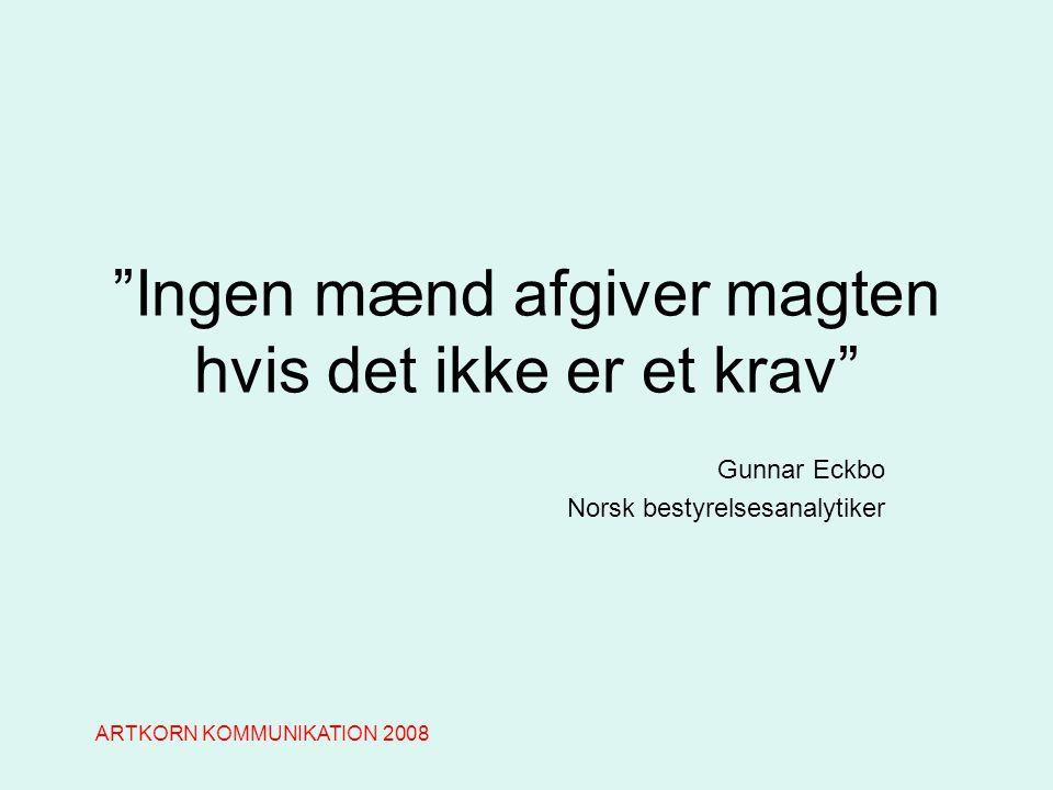Ingen mænd afgiver magten hvis det ikke er et krav Gunnar Eckbo Norsk bestyrelsesanalytiker ARTKORN KOMMUNIKATION 2008