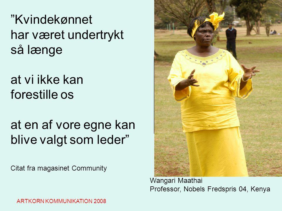 Wangari Maathai Professor, Nobels Fredspris 04, Kenya Kvindekønnet har været undertrykt så længe at vi ikke kan forestille os at en af vore egne kan blive valgt som leder Citat fra magasinet Community ARTKORN KOMMUNIKATION 2008