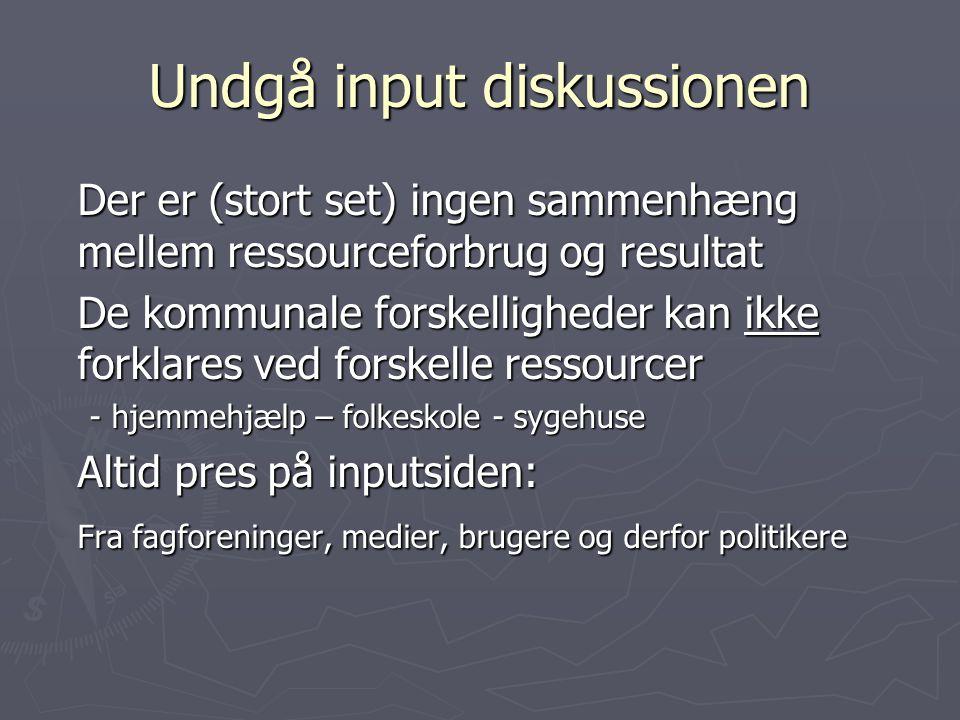 Undgå input diskussionen Der er (stort set) ingen sammenhæng mellem ressourceforbrug og resultat De kommunale forskelligheder kan ikke forklares ved forskelle ressourcer - hjemmehjælp – folkeskole - sygehuse Altid pres på inputsiden: Fra fagforeninger, medier, brugere og derfor politikere