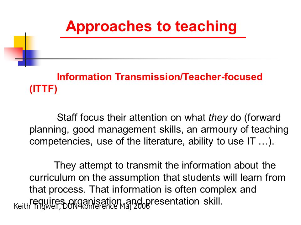 Information Transmission/Teacher-focused (ITTF) Staff focus their attention on what they do (forward planning, good management skills, an armoury of teaching competencies, use of the literature, ability to use IT …).