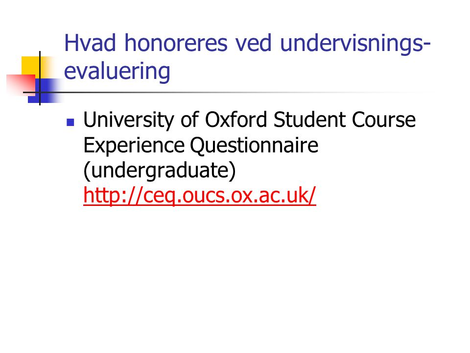 Hvad honoreres ved undervisnings- evaluering University of Oxford Student Course Experience Questionnaire (undergraduate) http://ceq.oucs.ox.ac.uk/ http://ceq.oucs.ox.ac.uk/