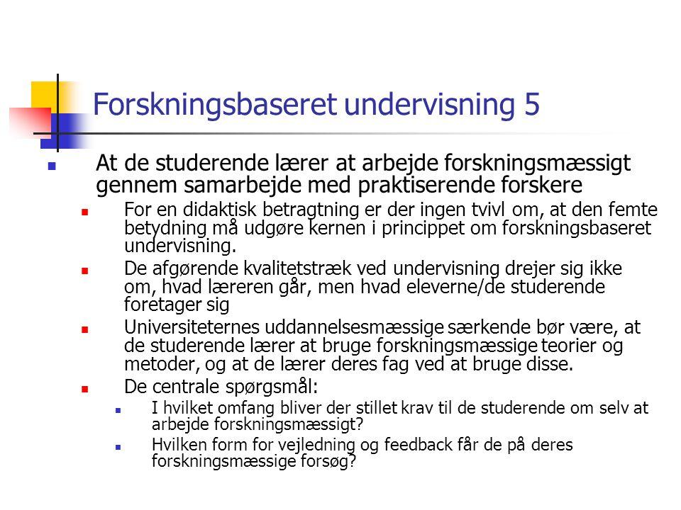 Forskningsbaseret undervisning 5 At de studerende lærer at arbejde forskningsmæssigt gennem samarbejde med praktiserende forskere For en didaktisk betragtning er der ingen tvivl om, at den femte betydning må udgøre kernen i princippet om forskningsbaseret undervisning.