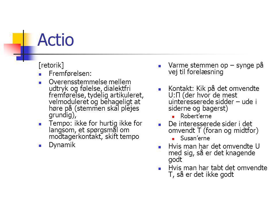 Actio [retorik] Fremførelsen: Overensstemmelse mellem udtryk og følelse, dialektfri fremførelse, tydelig artikuleret, velmoduleret og behageligt at høre på (stemmen skal plejes grundig), Tempo: ikke for hurtig ikke for langsom, et spørgsmål om modtagerkontakt, skift tempo Dynamik Varme stemmen op – synge på vej til forelæsning Kontakt: Kik på det omvendte U:Π (der hvor de mest uinteresserede sidder – ude i siderne og bagerst) Robert'erne De interesserede sider i det omvendt T (foran og midtfor) Susan'erne Hvis man har det omvendte U med sig, så er det knagende godt Hvis man har tabt det omvendte T, så er det ikke godt