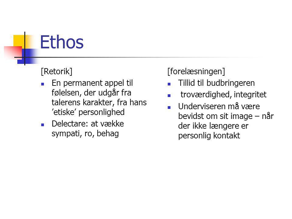 Ethos [Retorik] En permanent appel til følelsen, der udgår fra talerens karakter, fra hans 'etiske' personlighed Delectare: at vække sympati, ro, behag [forelæsningen] Tillid til budbringeren troværdighed, integritet Underviseren må være bevidst om sit image – når der ikke længere er personlig kontakt