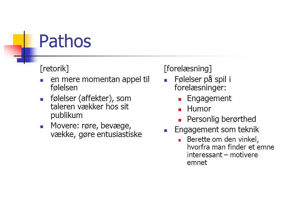Pathos [retorik] en mere momentan appel til følelsen følelser (affekter), som taleren vækker hos sit publikum Movere: røre, bevæge, vække, gøre entusiastiske [forelæsning] Følelser på spil i forelæsninger: Engagement Humor Personlig berørthed Engagement som teknik Berette om den vinkel, hvorfra man finder et emne interessant – motivere emnet