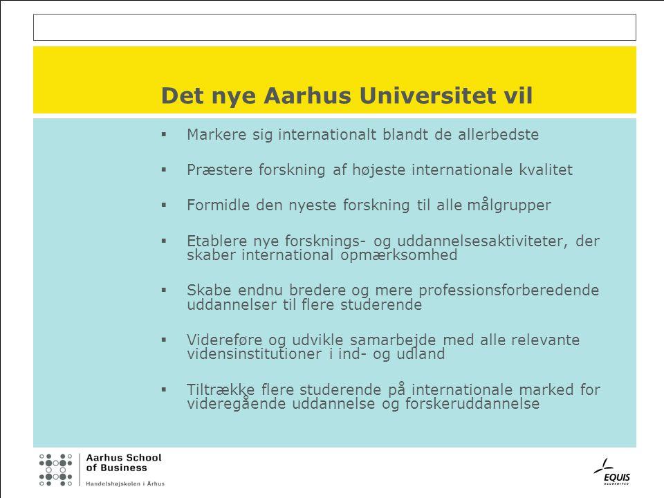 Det nye Aarhus Universitet vil  Markere sig internationalt blandt de allerbedste  Præstere forskning af højeste internationale kvalitet  Formidle den nyeste forskning til alle målgrupper  Etablere nye forsknings- og uddannelsesaktiviteter, der skaber international opmærksomhed  Skabe endnu bredere og mere professionsforberedende uddannelser til flere studerende  Videreføre og udvikle samarbejde med alle relevante vidensinstitutioner i ind- og udland  Tiltrække flere studerende på internationale marked for videregående uddannelse og forskeruddannelse