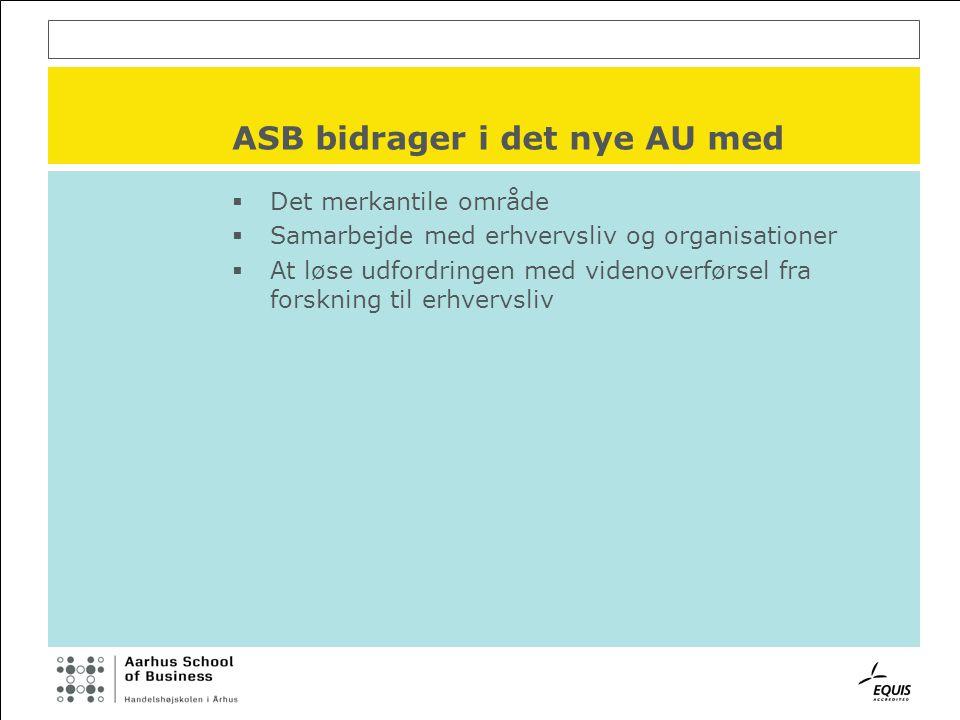 ASB bidrager i det nye AU med  Det merkantile område  Samarbejde med erhvervsliv og organisationer  At løse udfordringen med videnoverførsel fra forskning til erhvervsliv
