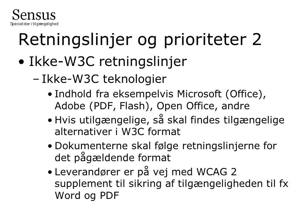 Retningslinjer og prioriteter 2 Ikke-W3C retningslinjer –Ikke-W3C teknologier Indhold fra eksempelvis Microsoft (Office), Adobe (PDF, Flash), Open Office, andre Hvis utilgængelige, så skal findes tilgængelige alternativer i W3C format Dokumenterne skal følge retningslinjerne for det pågældende format Leverandører er på vej med WCAG 2 supplement til sikring af tilgængeligheden til fx Word og PDF