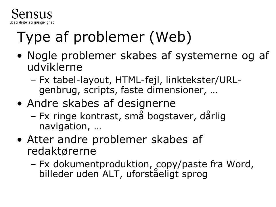 Type af problemer (Web) Nogle problemer skabes af systemerne og af udviklerne –Fx tabel-layout, HTML-fejl, linktekster/URL- genbrug, scripts, faste dimensioner, … Andre skabes af designerne –Fx ringe kontrast, små bogstaver, dårlig navigation, … Atter andre problemer skabes af redaktørerne –Fx dokumentproduktion, copy/paste fra Word, billeder uden ALT, uforståeligt sprog