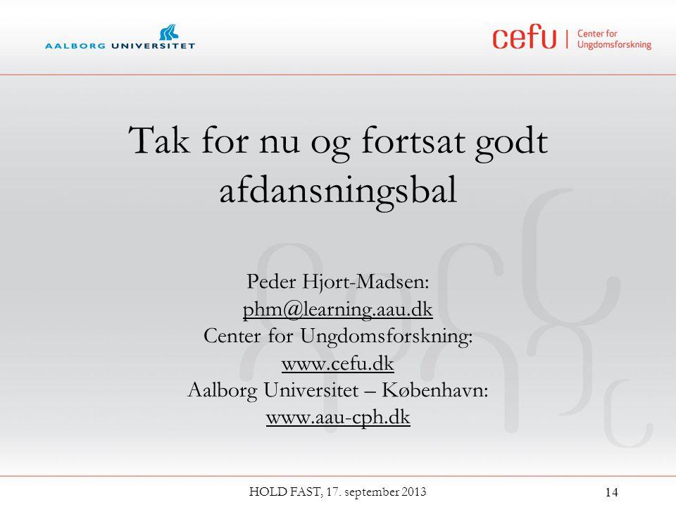 Tak for nu og fortsat godt afdansningsbal Peder Hjort-Madsen: phm@learning.aau.dk Center for Ungdomsforskning: www.cefu.dk Aalborg Universitet – København: www.aau-cph.dk HOLD FAST, 17.