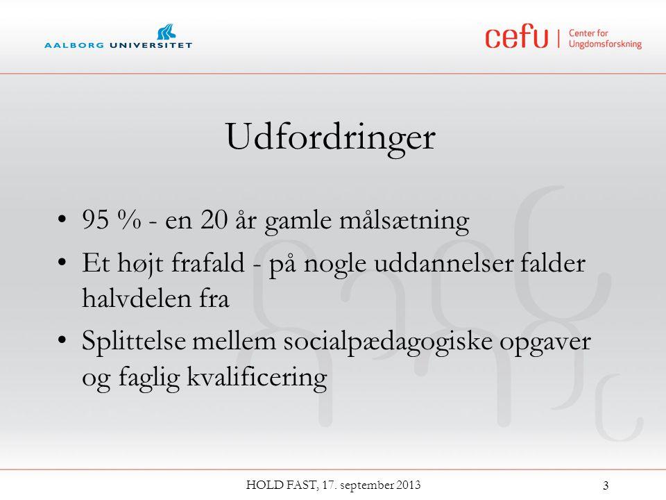 Udfordringer 95 % - en 20 år gamle målsætning Et højt frafald - på nogle uddannelser falder halvdelen fra Splittelse mellem socialpædagogiske opgaver og faglig kvalificering HOLD FAST, 17.
