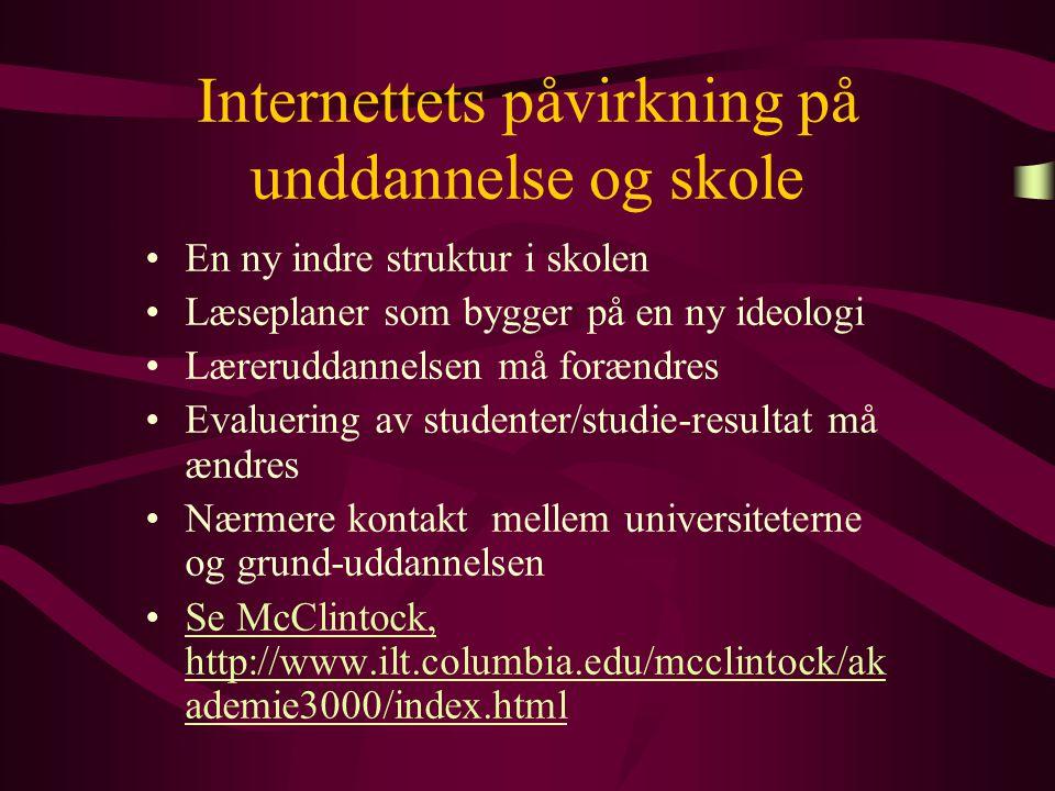 Internettets påvirkning på unddannelse og skole En ny indre struktur i skolen Læseplaner som bygger på en ny ideologi Læreruddannelsen må forændres Evaluering av studenter/studie-resultat må ændres Nærmere kontakt mellem universiteterne og grund-uddannelsen Se McClintock, http://www.ilt.columbia.edu/mcclintock/ak ademie3000/index.htmlSe McClintock, http://www.ilt.columbia.edu/mcclintock/ak ademie3000/index.html