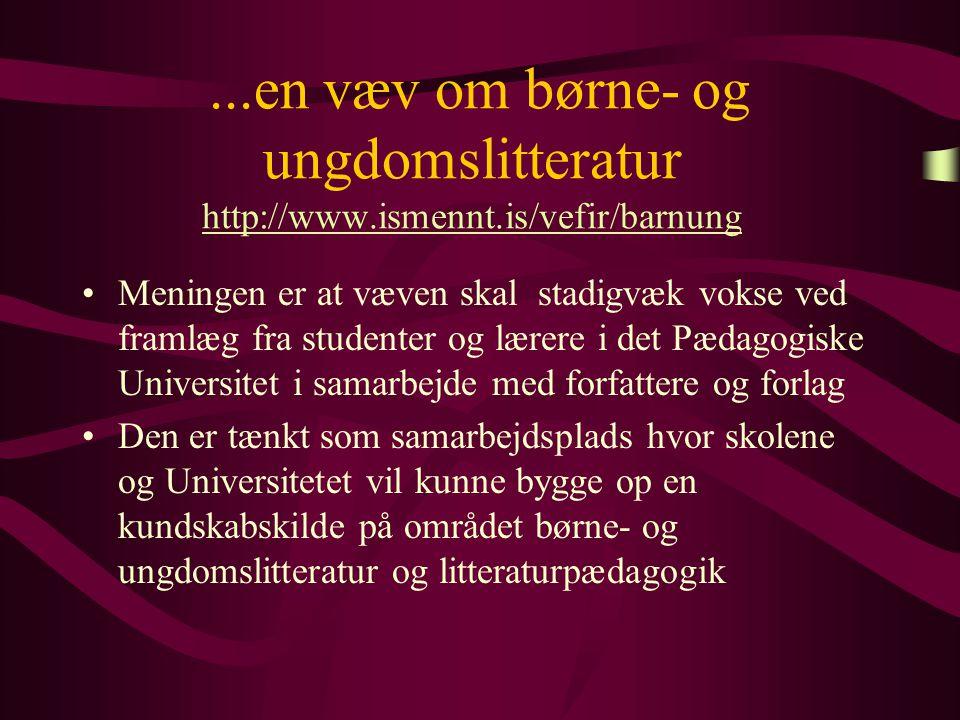 ...en væv om børne- og ungdomslitteratur http://www.ismennt.is/vefir/barnung http://www.ismennt.is/vefir/barnung Meningen er at væven skal stadigvæk vokse ved framlæg fra studenter og lærere i det Pædagogiske Universitet i samarbejde med forfattere og forlag Den er tænkt som samarbejdsplads hvor skolene og Universitetet vil kunne bygge op en kundskabskilde på området børne- og ungdomslitteratur og litteraturpædagogik