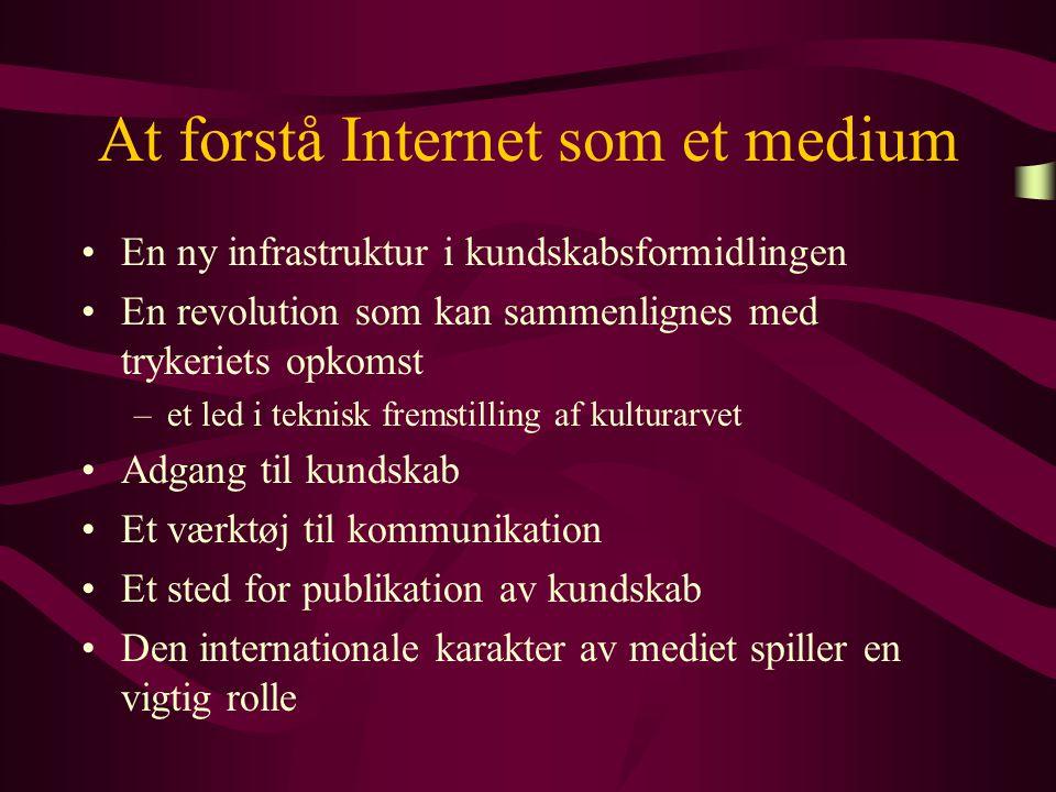 At forstå Internet som et medium En ny infrastruktur i kundskabsformidlingen En revolution som kan sammenlignes med trykeriets opkomst –et led i teknisk fremstilling af kulturarvet Adgang til kundskab Et værktøj til kommunikation Et sted for publikation av kundskab Den internationale karakter av mediet spiller en vigtig rolle