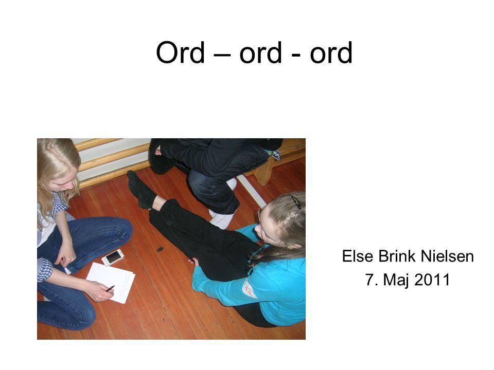 Ord – ord - ord Else Brink Nielsen 7. Maj 2011
