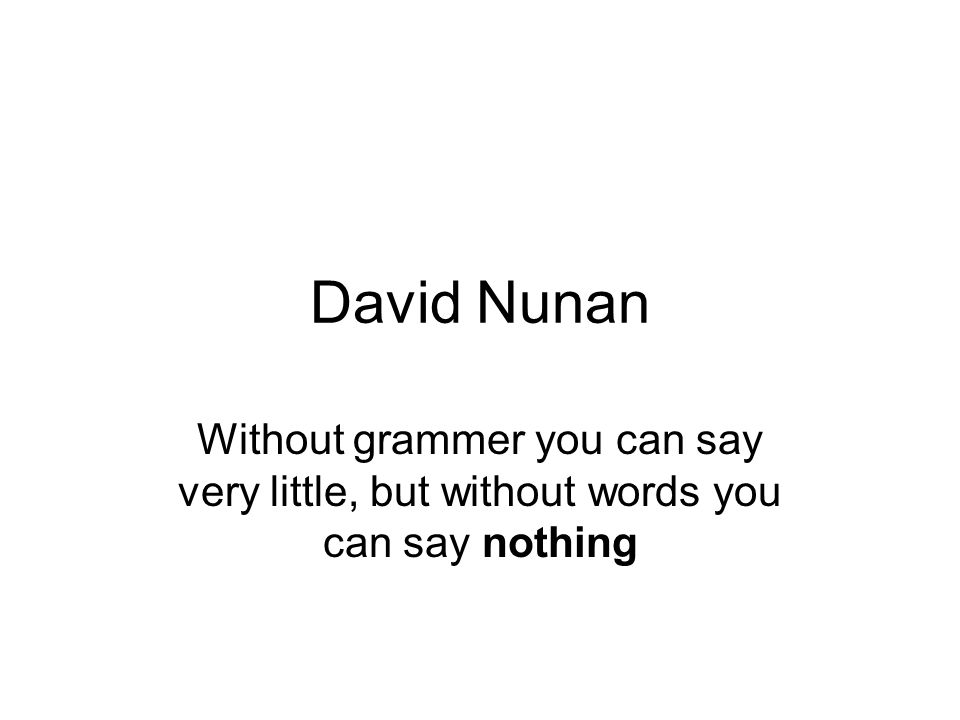 David Nunan Without grammer you can say very little, but without words you can say nothing