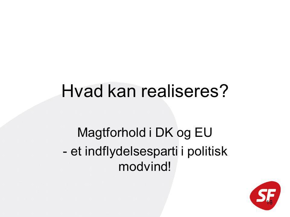18 Hvad kan realiseres Magtforhold i DK og EU - et indflydelsesparti i politisk modvind!