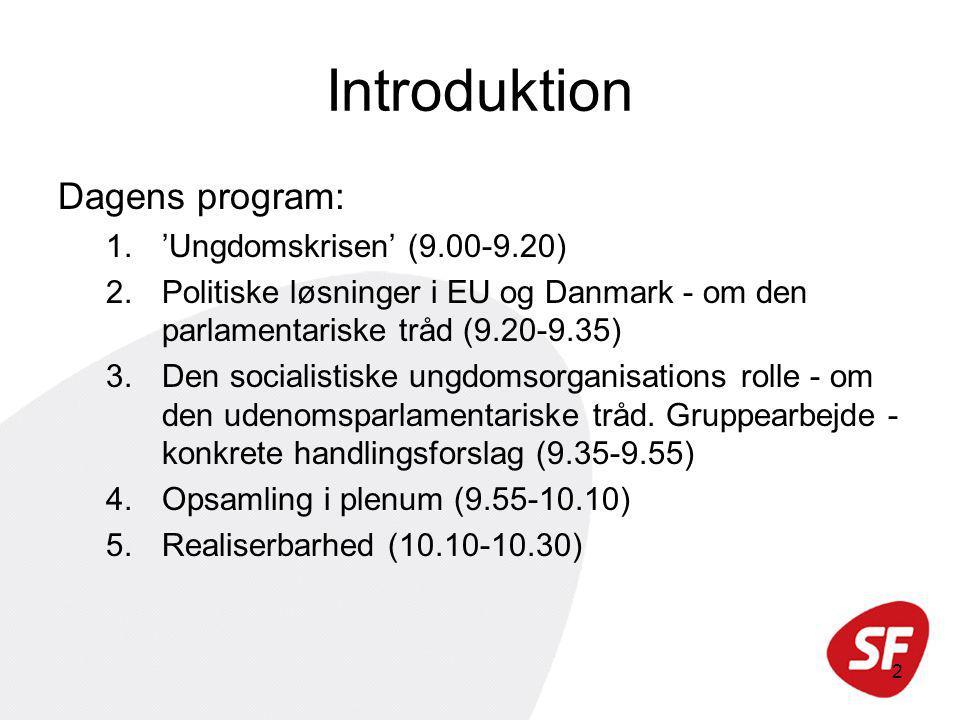 2 Introduktion Dagens program: 1.'Ungdomskrisen' (9.00-9.20) 2.Politiske løsninger i EU og Danmark - om den parlamentariske tråd (9.20-9.35) 3.Den socialistiske ungdomsorganisations rolle - om den udenomsparlamentariske tråd.