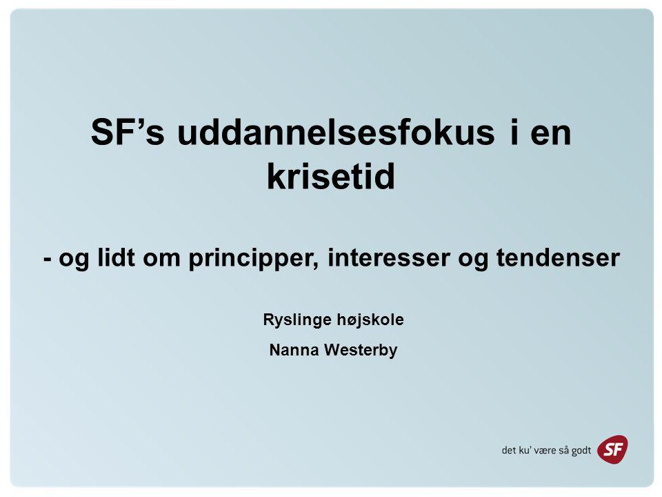 SF's uddannelsesfokus i en krisetid - og lidt om principper, interesser og tendenser Ryslinge højskole Nanna Westerby