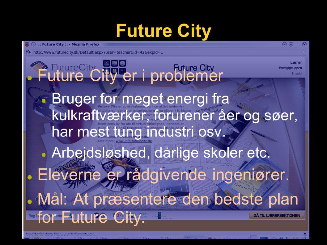Future City Future City er i problemer Bruger for meget energi fra kulkraftværker, forurener åer og søer, har mest tung industri osv.