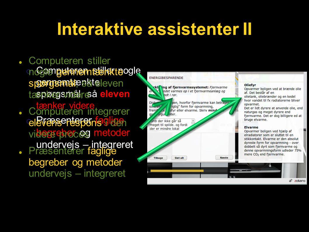 o Computeren stiller nogle gennemtænkte spørgsmål, så eleven tænker videre o Præsenterer faglige begreber og metoder undervejs – integreret Interaktive assistenter II Computeren stiller nogle gennemtænkte spørgsmål, så eleven tænker videre Computeren integrerer elevens respons i den videre proces Præsenterer faglige begreber og metoder undervejs – integreret