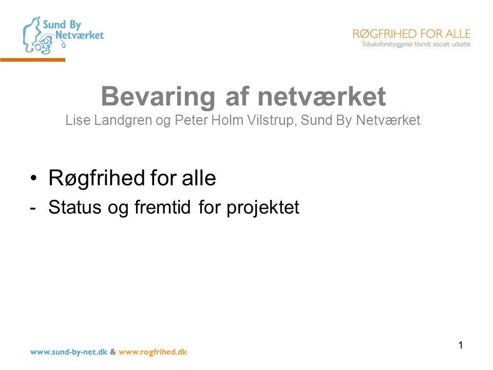 1 www.sund-by-net.dk & www.rogfrihed.dk Bevaring af netværket Lise Landgren og Peter Holm Vilstrup, Sund By Netværket Røgfrihed for alle -Status og fremtid for projektet 1 www.sund-by-net.dk & www.rogfrihed.dk