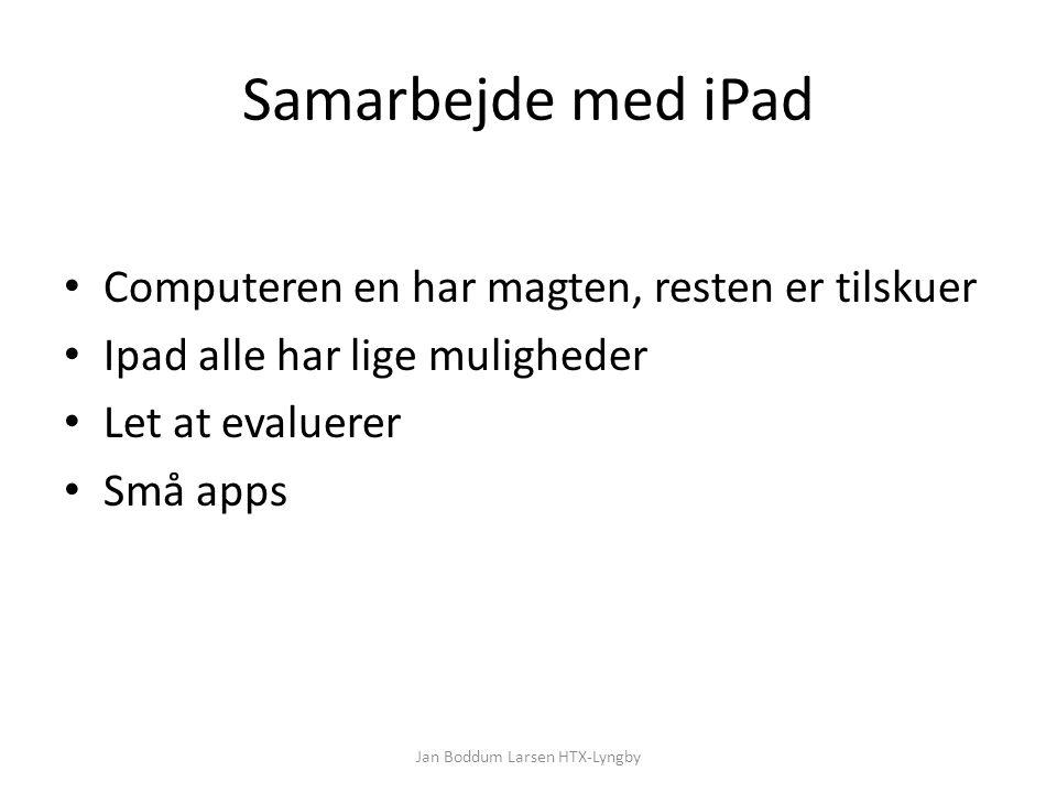 Samarbejde med iPad Computeren en har magten, resten er tilskuer Ipad alle har lige muligheder Let at evaluerer Små apps Jan Boddum Larsen HTX-Lyngby
