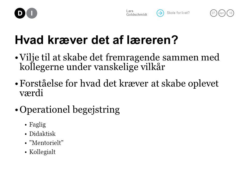 Skole for livet. 07.Apr. 13 Lars Goldschmidt Hvad kræver det af læreren.