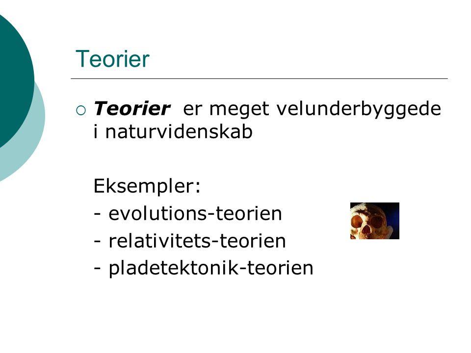 Teorier  Teorier er meget velunderbyggede i naturvidenskab Eksempler: - evolutions-teorien - relativitets-teorien - pladetektonik-teorien