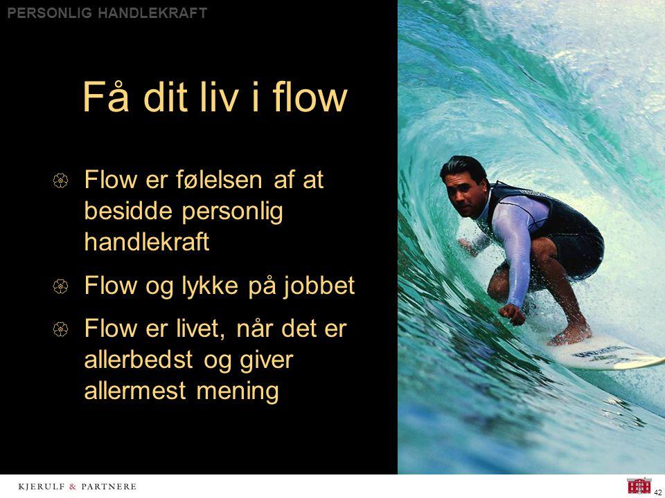 PERSONLIG HANDLEKRAFT 42 Få dit liv i flow  Flow er følelsen af at besidde personlig handlekraft  Flow og lykke på jobbet  Flow er livet, når det er allerbedst og giver allermest mening
